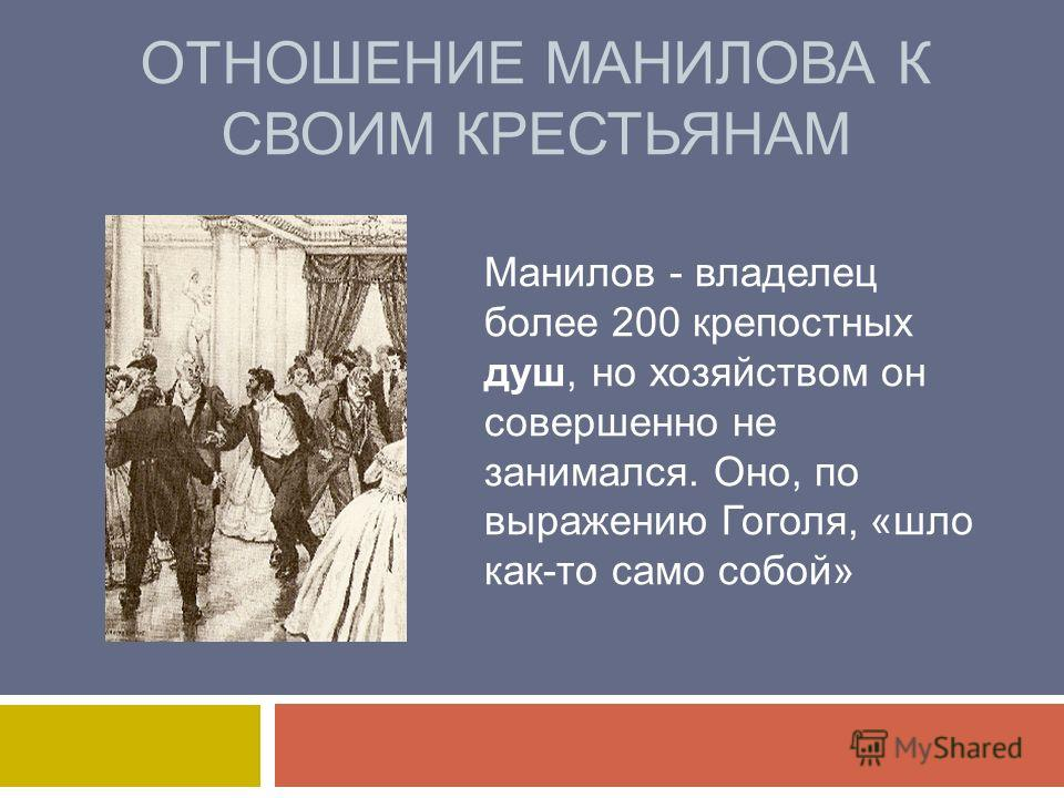 ОТНОШЕНИЕ МАНИЛОВА К СВОИМ КРЕСТЬЯНАМ Манилов - владелец более 200 крепостных душ, но хозяйством он совершенно не занимался. Оно, по выражению Гоголя, «шло как-то само собой»