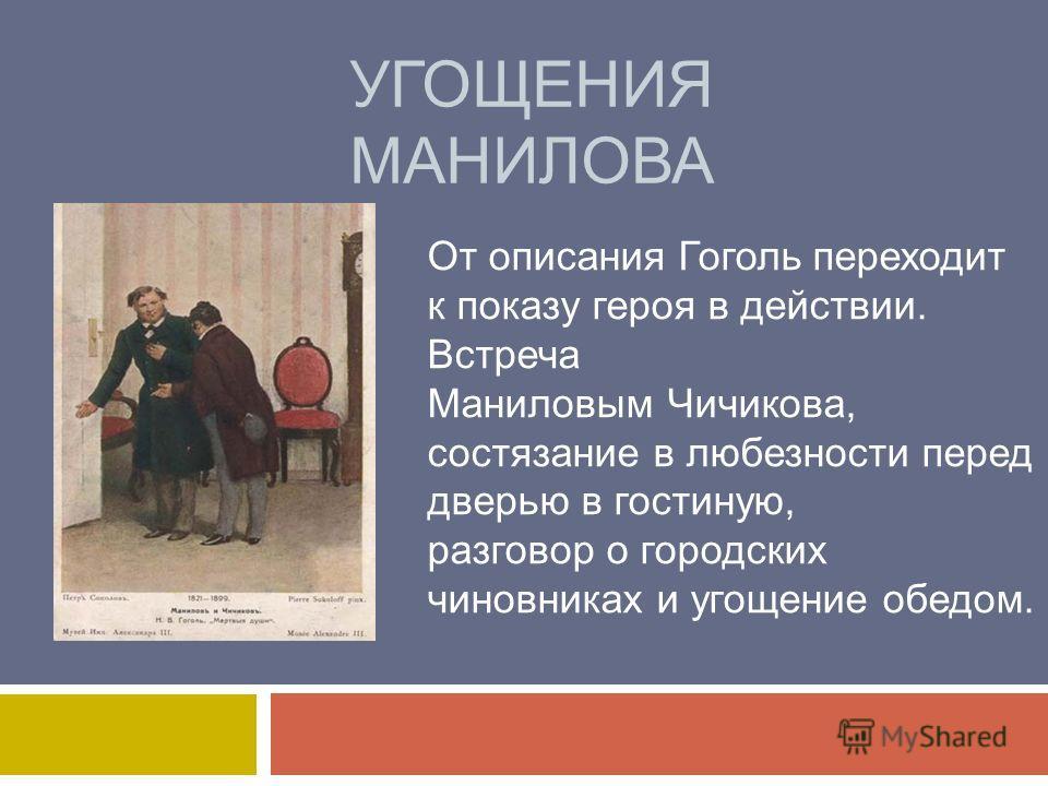 УГОЩЕНИЯ МАНИЛОВА От описания Гоголь переходит к показу героя в действии. Встреча Маниловым Чичикова, состязание в любезности перед дверью в гостиную, разговор о городских чиновниках и угощение обедом.