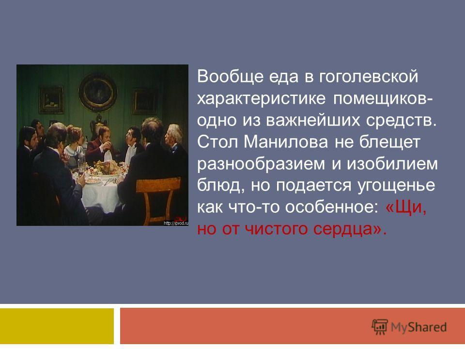 Вообще еда в гоголевской характеристике помещиков- одно из важнейших средств. Стол Манилова не блещет разнообразием и изобилием блюд, но подается угощенье как что-то особенное: «Щи, но от чистого сердца».