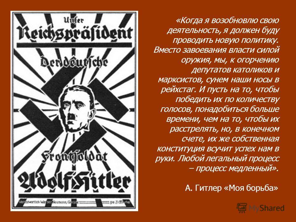 «Когда я возобновлю свою деятельность, я должен буду проводить новую политику. Вместо завоевания власти силой оружия, мы, к огорчению депутатов католиков и марксистов, сунем наши носы в рейхстаг. И пусть на то, чтобы победить их по количеству голосов