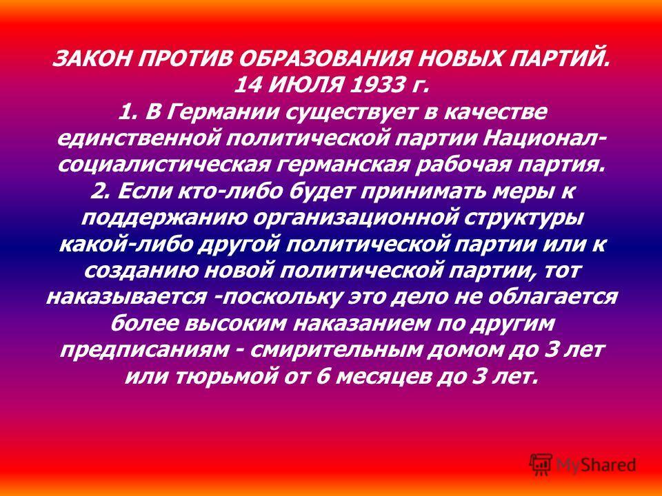 ЗАКОН ПРОТИВ ОБРАЗОВАНИЯ НОВЫХ ПАРТИЙ. 14 ИЮЛЯ 1933 г. 1. В Германии существует в качестве единственной политической партии Национал- социалистическая германская рабочая партия. 2. Если кто-либо будет принимать меры к поддержанию организационной стру