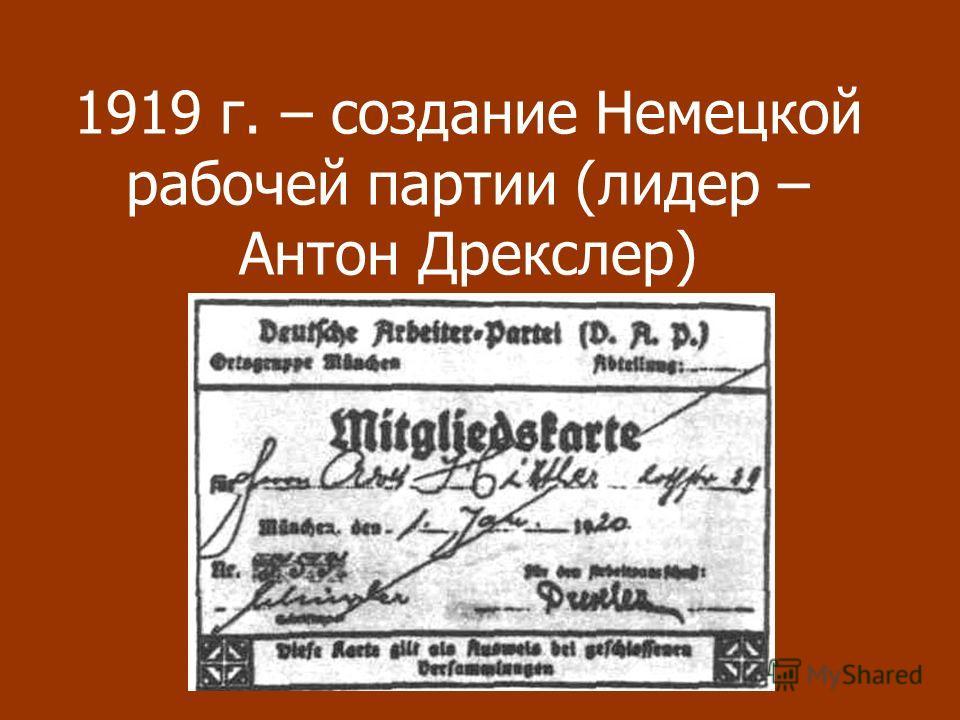1919 г. – создание Немецкой рабочей партии (лидер – Антон Дрекслер)