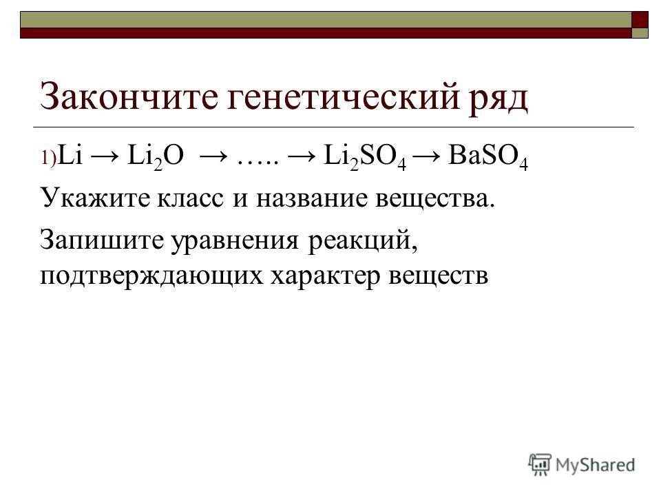 Закончите генетический ряд 1) Li Li 2 O ….. Li 2 SO 4 BaSO 4 Укажите класс и название вещества. Запишите уравнения реакций, подтверждающих характер веществ