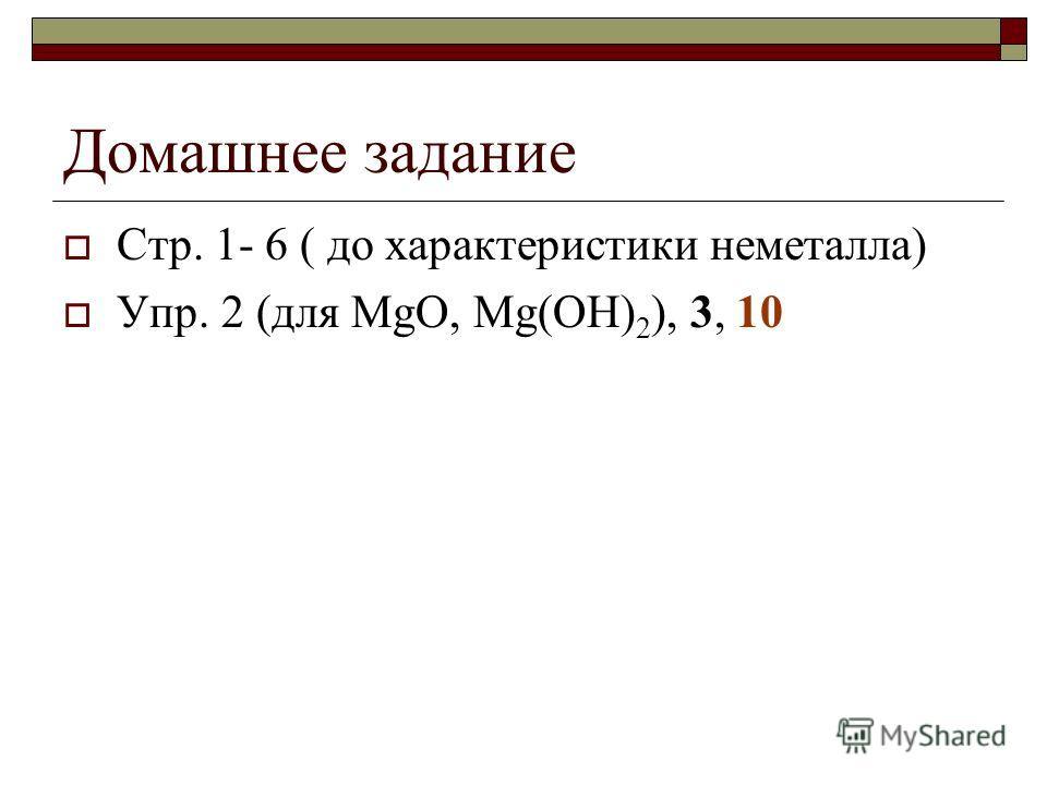 Домашнее задание Стр. 1- 6 ( до характеристики неметалла) Упр. 2 (для MgO, Mg(OH) 2 ), 3, 10