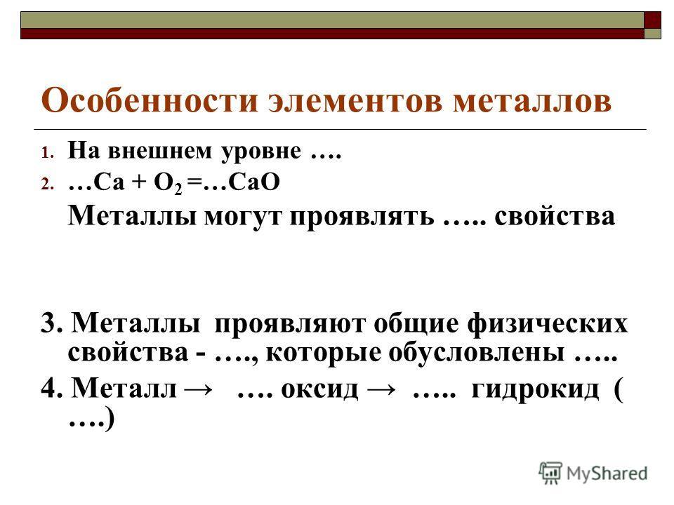 Особенности элементов металлов 1. На внешнем уровне …. 2. …Са + О 2 =…СаО Металлы могут проявлять ….. свойства 3. Металлы проявляют общие физических свойства - …., которые обусловлены ….. 4. Металл …. оксид ….. гидрокид ( ….)