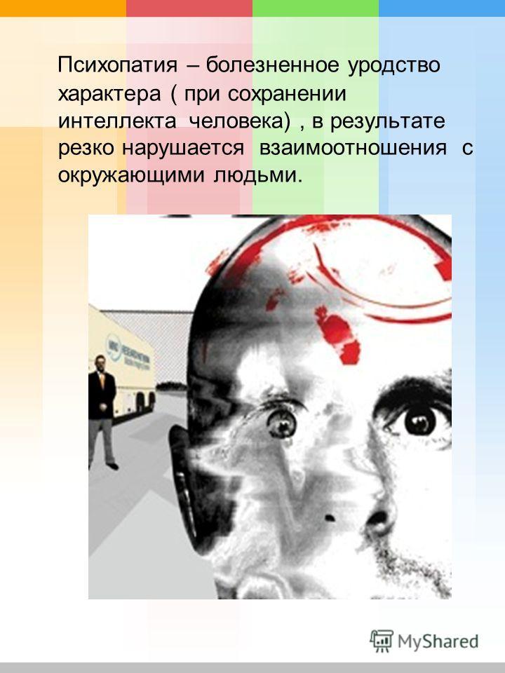 Психопатия – болезненное уродство характера ( при сохранении интеллекта человека), в результате резко нарушается взаимоотношения с окружающими людьми.