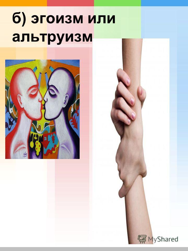б) эгоизм или альтруизм