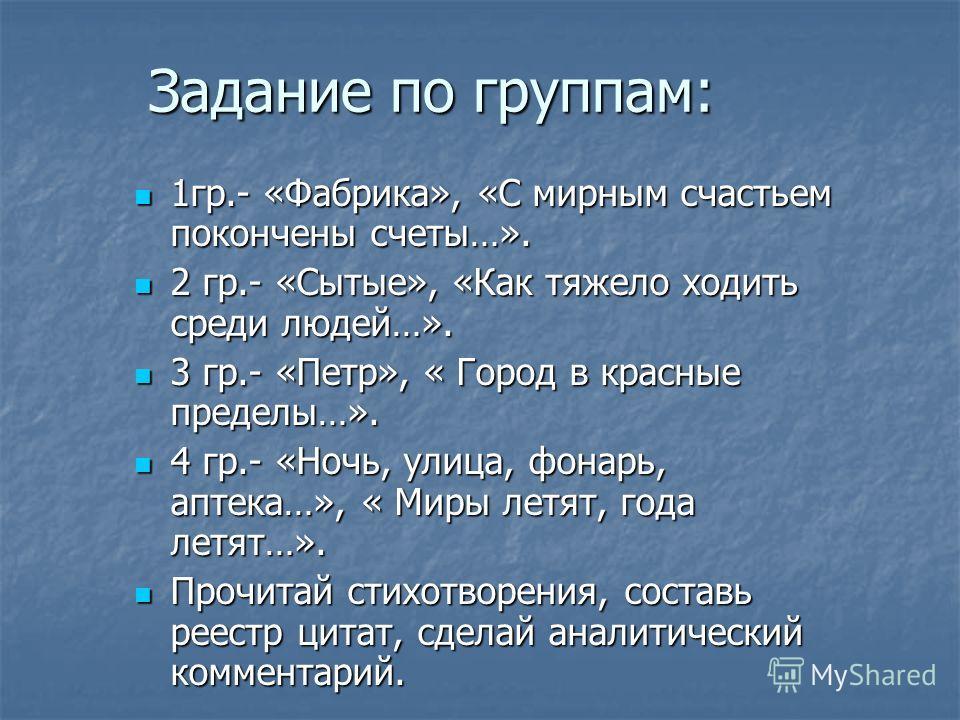 Задание по группам: 1гр.- «Фабрика», «С мирным счастьем покончены счеты…». 1гр.- «Фабрика», «С мирным счастьем покончены счеты…». 2 гр.- «Сытые», «Как тяжело ходить среди людей…». 2 гр.- «Сытые», «Как тяжело ходить среди людей…». 3 гр.- «Петр», « Гор