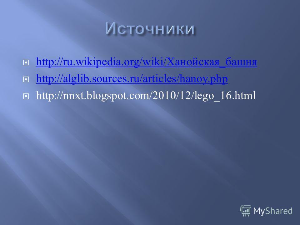 http://ru.wikipedia.org/wiki/ Ханойская _ башня http://ru.wikipedia.org/wiki/ Ханойская _ башня http://alglib.sources.ru/articles/hanoy.php http://nnxt.blogspot.com/2010/12/lego_16.html