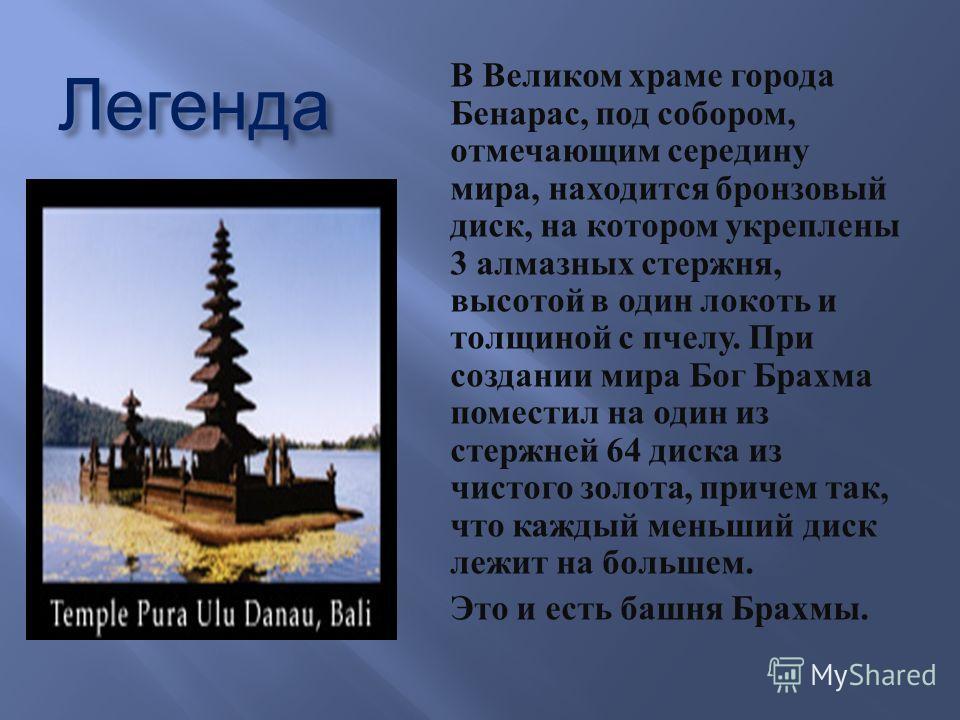 Легенда В Великом храме города Бенарас, под собором, отмечающим середину мира, находится бронзовый диск, на котором укреплены 3 алмазных стержня, высотой в один локоть и толщиной с пчелу. При создании мира Бог Брахма поместил на один из стержней 64 д