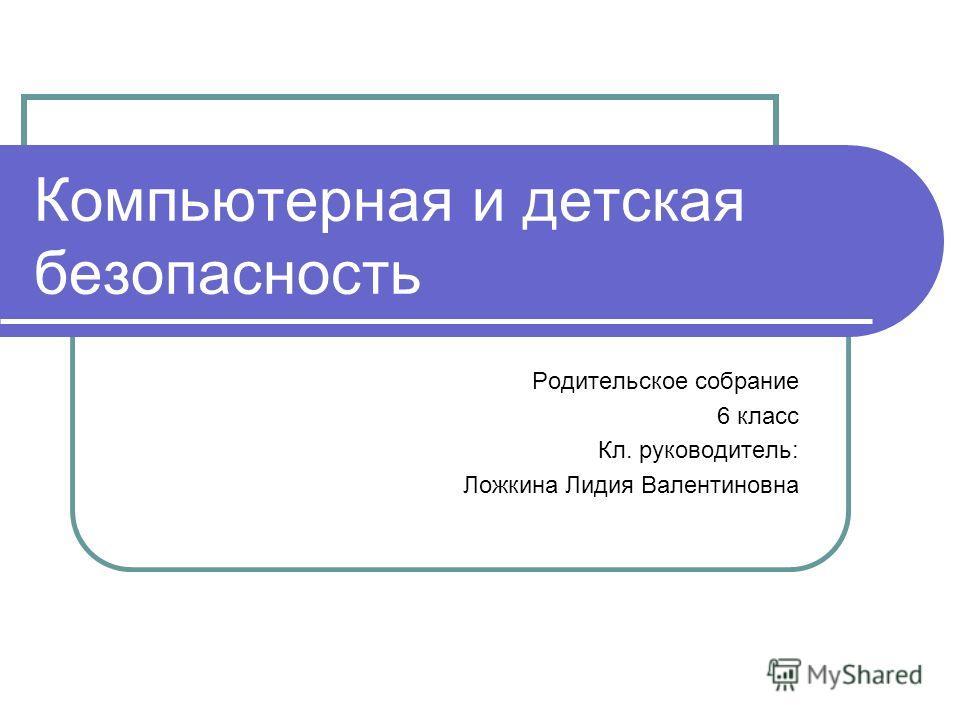 Компьютерная и детская безопасность Родительское собрание 6 класс Кл. руководитель: Ложкина Лидия Валентиновна