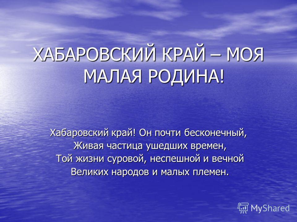 ХАБАРОВСКИЙ КРАЙ – МОЯ МАЛАЯ РОДИНА! Хабаровский край! Он почти бесконечный, Живая частица ушедших времен, Живая частица ушедших времен, Той жизни суровой, неспешной и вечной Той жизни суровой, неспешной и вечной Великих народов и малых племен. Велик