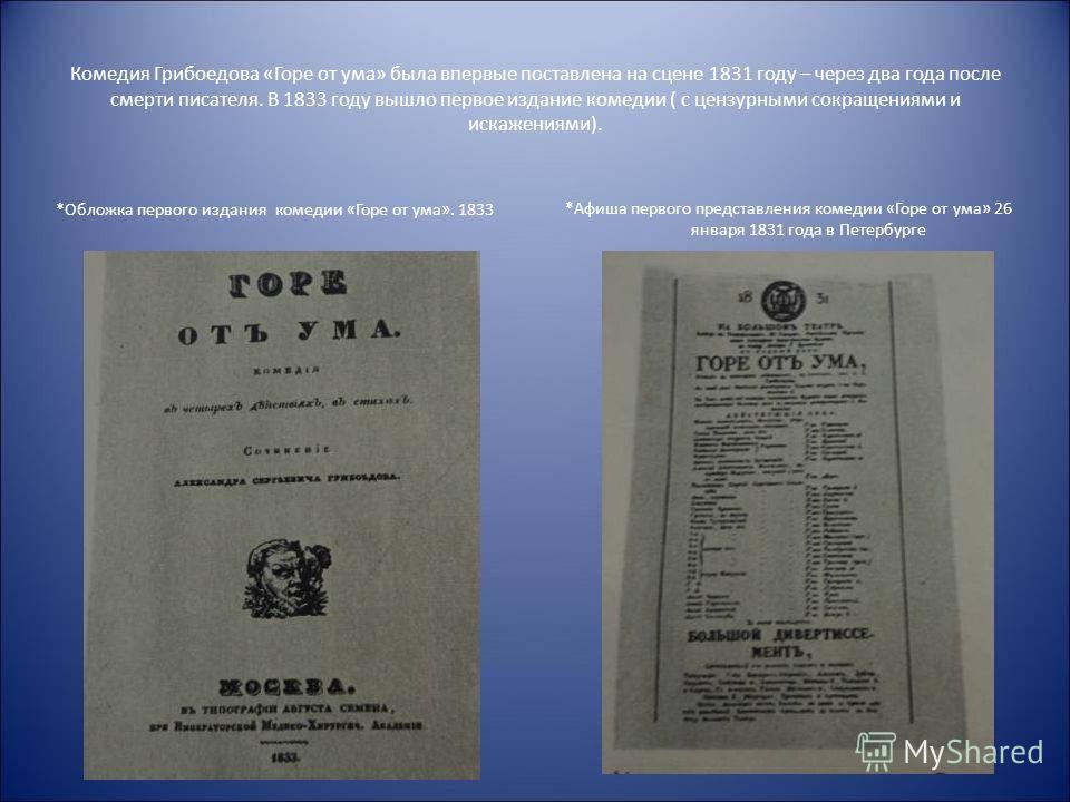 Комедия Грибоедова «Горе от ума» была впервые поставлена на сцене 1831 году – через два года после смерти писателя. В 1833 году вышло первое издание комедии ( с цензурными сокращениями и искажениями). *Обложка первого издания комедии «Горе от ума». 1