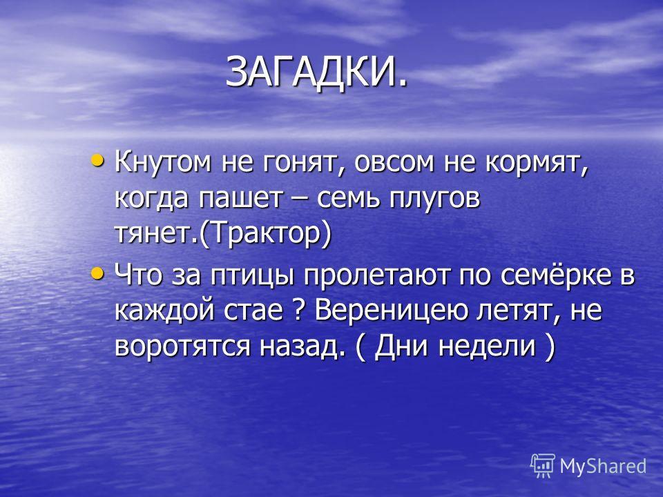 Кнутом не гонят, овсом не кормят, когда пашет – семь плугов тянет.(Трактор) Что за птицы пролетают по семёрке в каждой стае ? Вереницею летят, не воротятся назад. ( Дни недели )