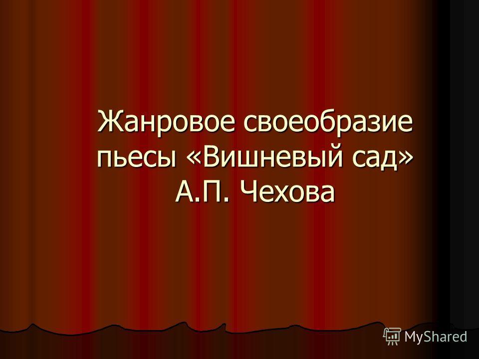 Жанровое своеобразие пьесы «Вишневый сад» А.П. Чехова