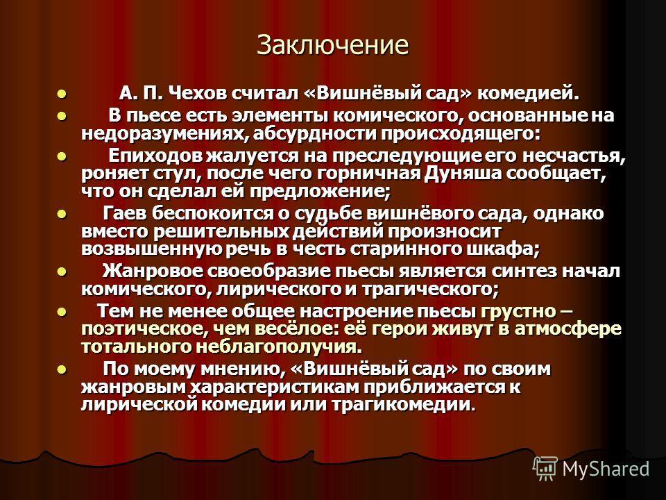 Заключение А. П. Чехов считал «Вишнёвый сад» комедией. А. П. Чехов считал «Вишнёвый сад» комедией. В пьесе есть элементы комического, основанные на недоразумениях, абсурдности происходящего: В пьесе есть элементы комического, основанные на недоразуме
