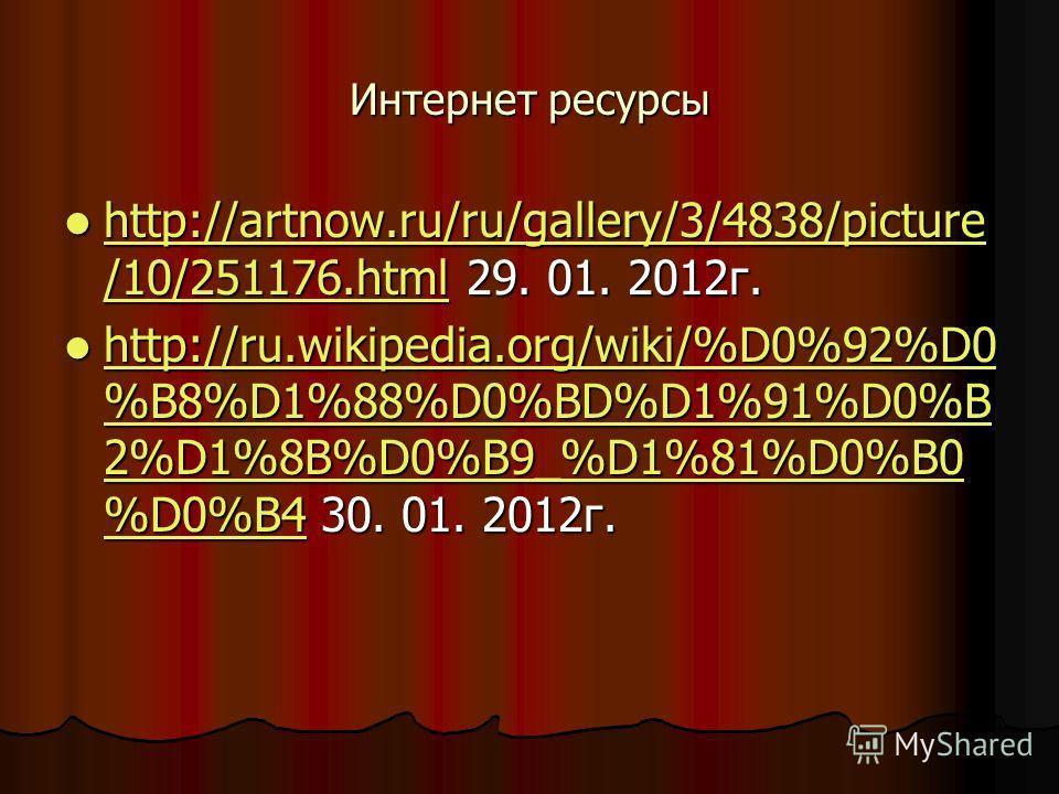 Интернет ресурсы http://artnow.ru/ru/gallery/3/4838/picture /10/251176.html 29. 01. 2012г. http://artnow.ru/ru/gallery/3/4838/picture /10/251176.html 29. 01. 2012г. http://artnow.ru/ru/gallery/3/4838/picture /10/251176.html http://artnow.ru/ru/galler