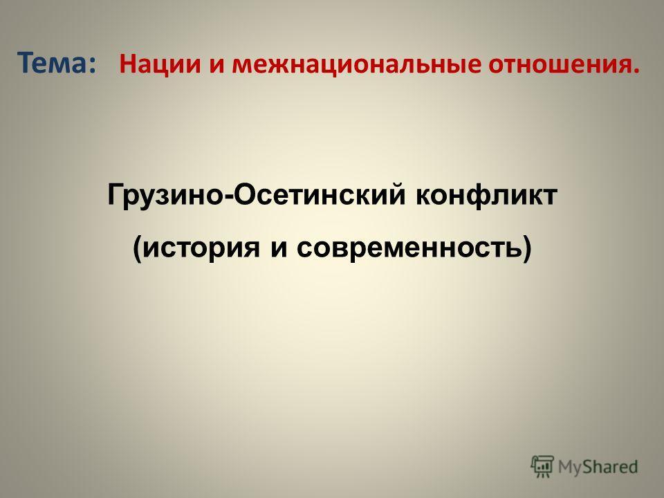 Тема: Нации и межнациональные отношения. Грузино-Осетинский конфликт (история и современность)