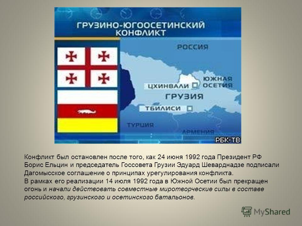 Конфликт был остановлен после того, как 24 июня 1992 года Президент РФ Борис Ельцин и председатель Госсовета Грузии Эдуард Шеварднадзе подписали Дагомысское соглашение о принципах урегулирования конфликта. В рамках его реализации 14 июля 1992 года в