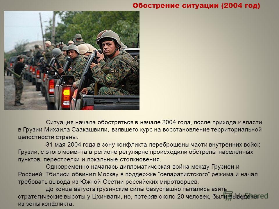 Ситуация начала обостряться в начале 2004 года, после прихода к власти в Грузии Михаила Саакашвили, взявшего курс на восстановление территориальной целостности страны. 31 мая 2004 года в зону конфликта переброшены части внутренних войск Грузии, с это