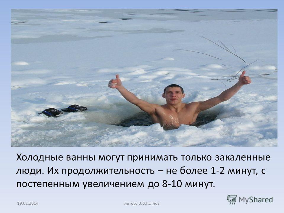 Холодные ванны могут принимать только закаленные люди. Их продолжительность – не более 1-2 минут, с постепенным увеличением до 8-10 минут. 19.02.2014Автор: В.В.Котлов