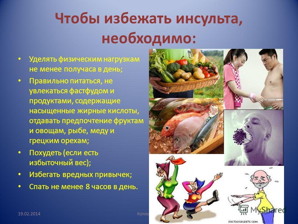 Чтобы избежать инсульта, необходимо: Уделять физическим нагрузкам не менее получаса в день; Правильно питаться, не увлекаться фастфудом и продуктами, содержащие насыщенные жирные кислоты, отдавать предпочтение фруктам и овощам, рыбе, меду и грецким о