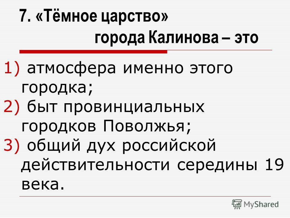 7. «Тёмное царство» города Калинова – это 1) атмосфера именно этого городка; 2) быт провинциальных городков Поволжья; 3) общий дух российской действительности середины 19 века.