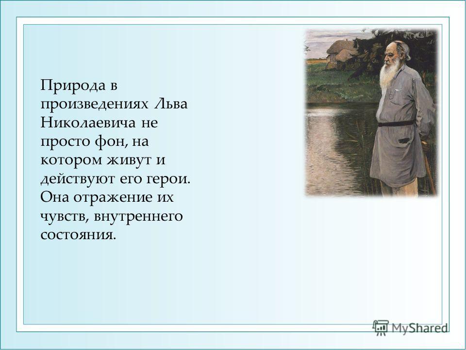 Природа в произведениях Льва Николаевича не просто фон, на котором живут и действуют его герои. Она отражение их чувств, внутреннего состояния.
