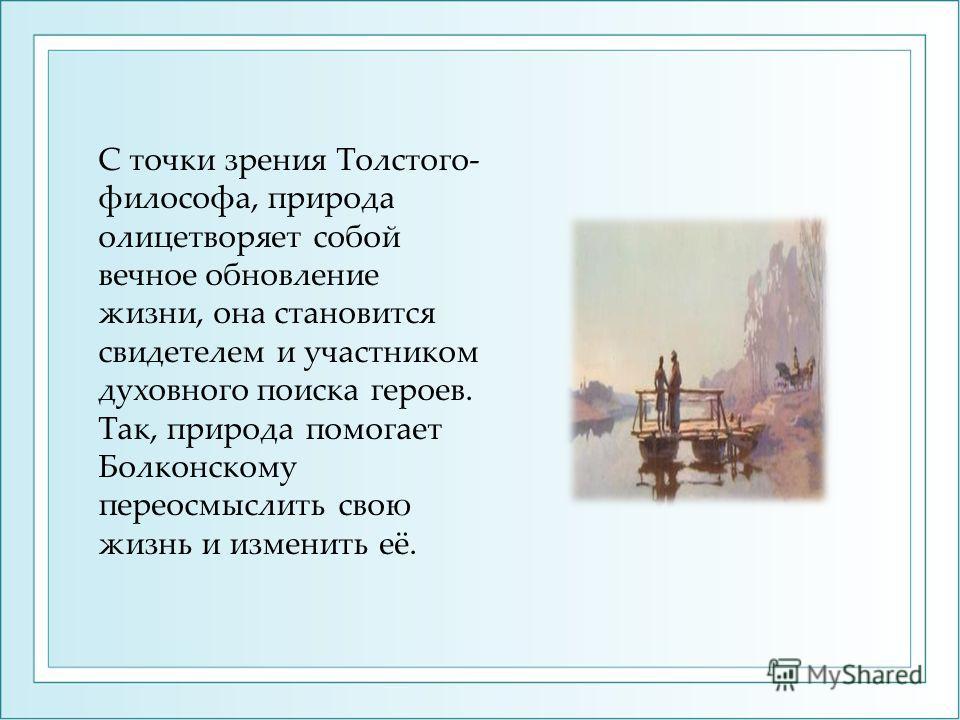 С точки зрения Толстого- философа, природа олицетворяет собой вечное обновление жизни, она становится свидетелем и участником духовного поиска героев. Так, природа помогает Болконскому переосмыслить свою жизнь и изменить её.