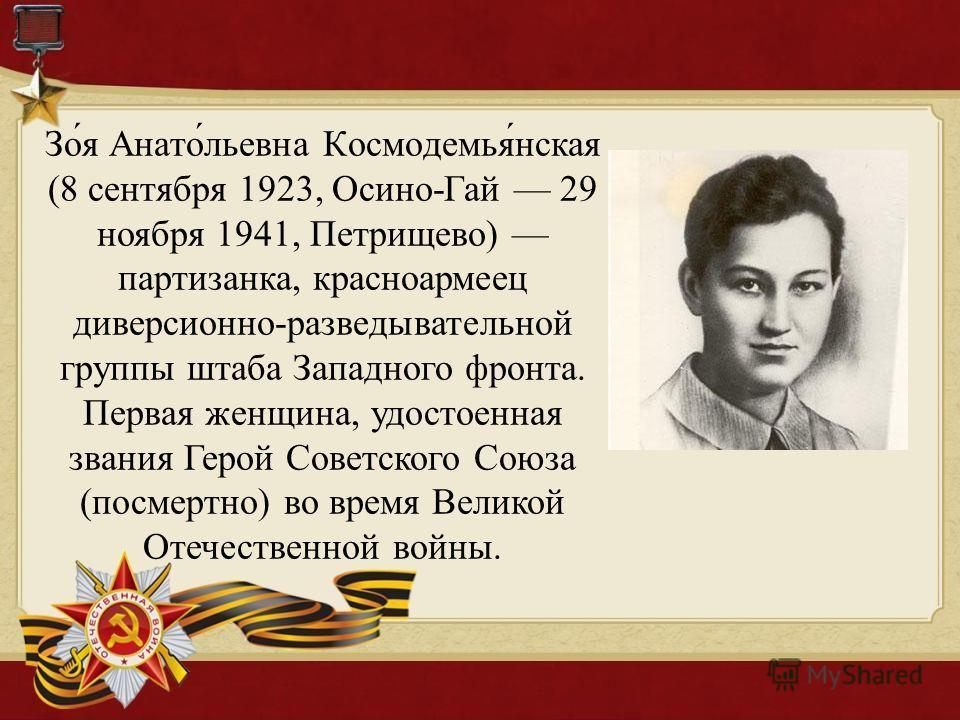 Зо́я Анато́льевна Космодемья́нская (8 сентября 1923, Осино-Гай 29 ноября 1941, Петрищево) партизанка, красноармеец диверсионно-разведывательной группы штаба Западного фронта. Первая женщина, удостоенная звания Герой Советского Союза (посмертно) во вр