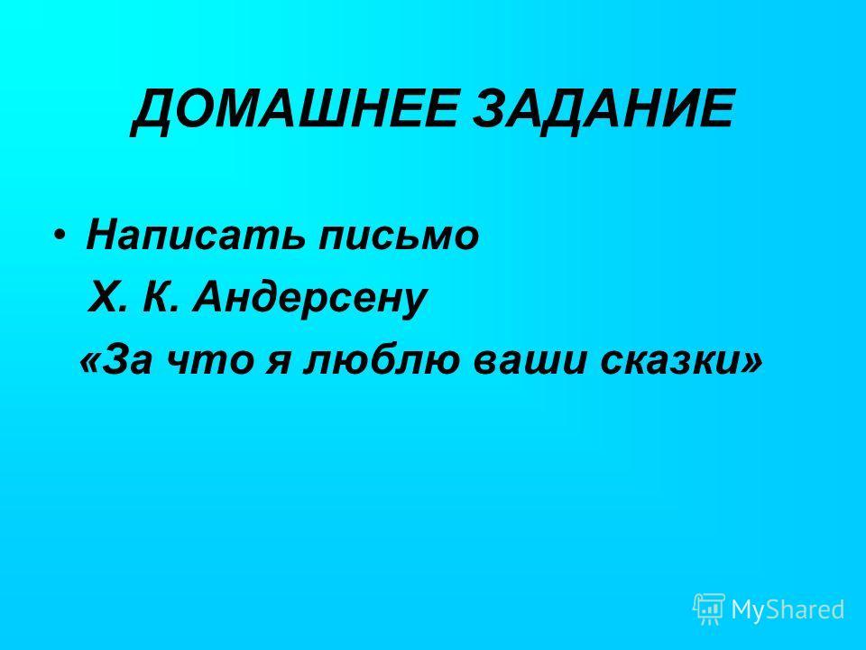ДОМАШНЕЕ ЗАДАНИЕ Написать письмо Х. К. Андерсену «За что я люблю ваши сказки»