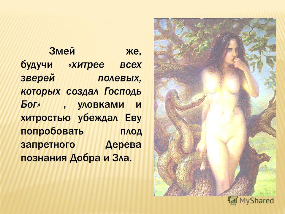 Змей же, будучи «хитрее всех зверей полевых, которых создал Господь Бог», уловками и хитростью убеждал Еву попробовать плод запретного Дерева познания Добра и Зла.