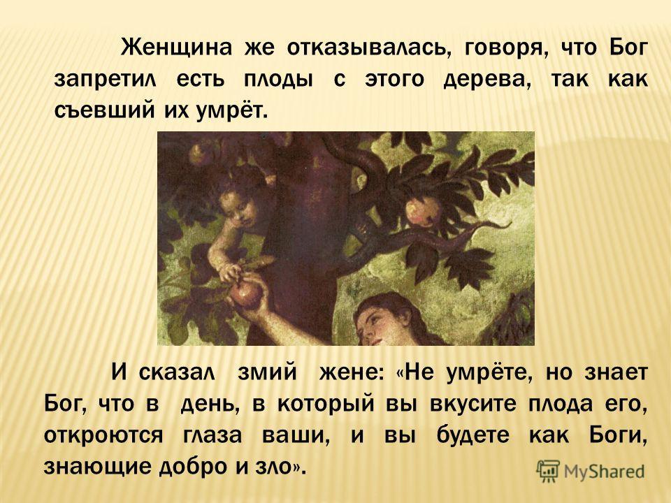 Женщина же отказывалась, говоря, что Бог запретил есть плоды с этого дерева, так как съевший их умрёт. И сказал змий жене: «Не умрёте, но знает Бог, что в день, в который вы вкусите плода его, откроются глаза ваши, и вы будете как Боги, знающие добро