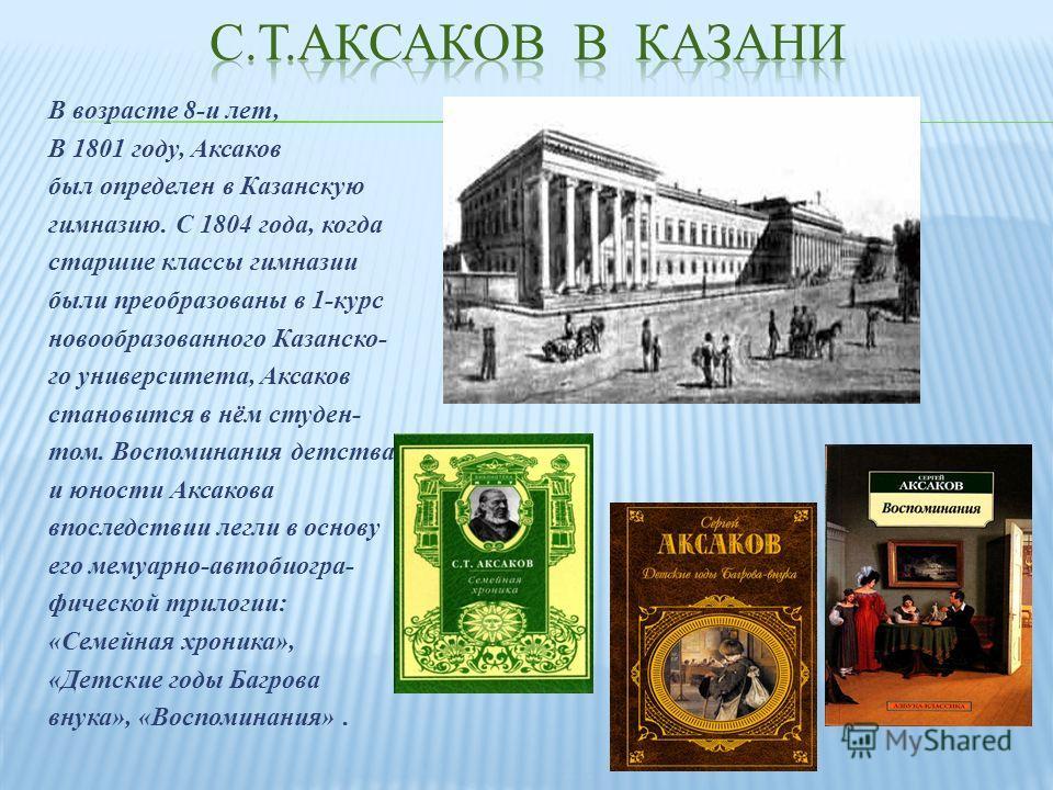 В возрасте 8- и лет, В 1801 году, Аксаков был определен в Казанскую гимназию. С 1804 года, когда старшие классы гимназии были преобразованы в 1- курс новообразованного Казанско - го университета, Аксаков становится в нём студен - том. Воспоминания де