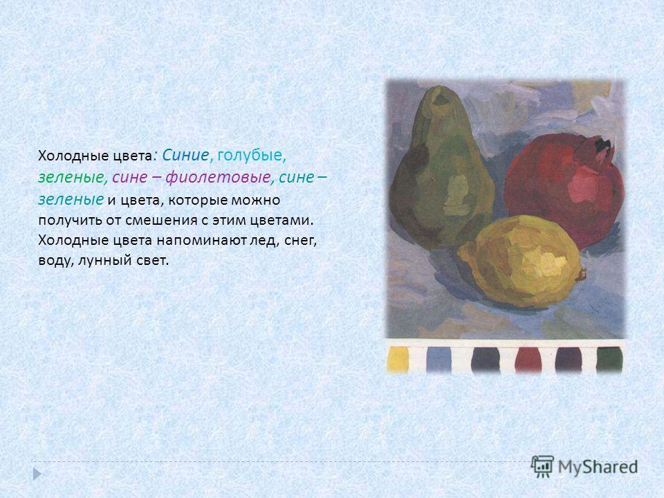 Холодные цвета : Синие, голубые, зеленые, сине – фиолетовые, сине – зеленые и цвета, которые можно получить от смешения с этим цветами. Холодные цвета напоминают лед, снег, воду, лунный свет.