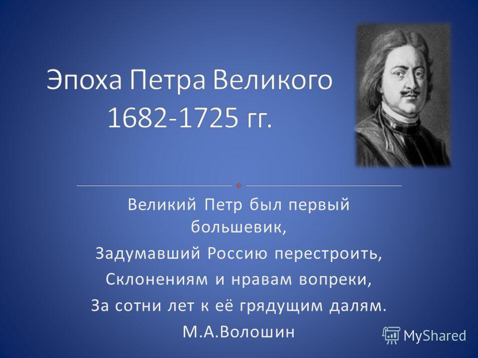 Великий Петр был первый большевик, Задумавший Россию перестроить, Склонениям и нравам вопреки, За сотни лет к её грядущим далям. М.А.Волошин