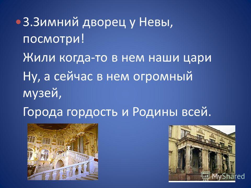 3.Зимний дворец у Невы, посмотри! Жили когда-то в нем наши цари Ну, а сейчас в нем огромный музей, Города гордость и Родины всей.