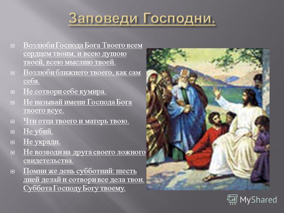 Возлюби Господа Бога Твоего всем сердцем твоим, и всею душою твоей, всею мыслию твоей. Возлюби ближнего твоего, как сам себя. Не сотвори себе кумира. Не называй имени Господа Бога твоего всуе. Чти отца твоего и матерь твою. Не убий. Не укради. Не воз