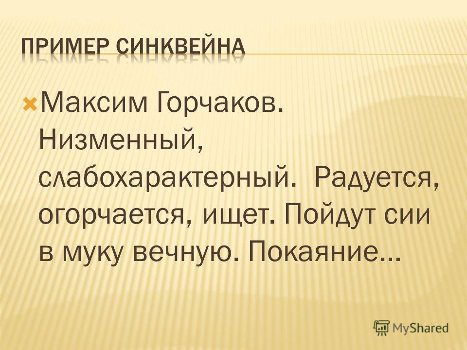Максим Горчаков. Низменный, слабохарактерный. Радуется, огорчается, ищет. Пойдут сии в муку вечную. Покаяние…