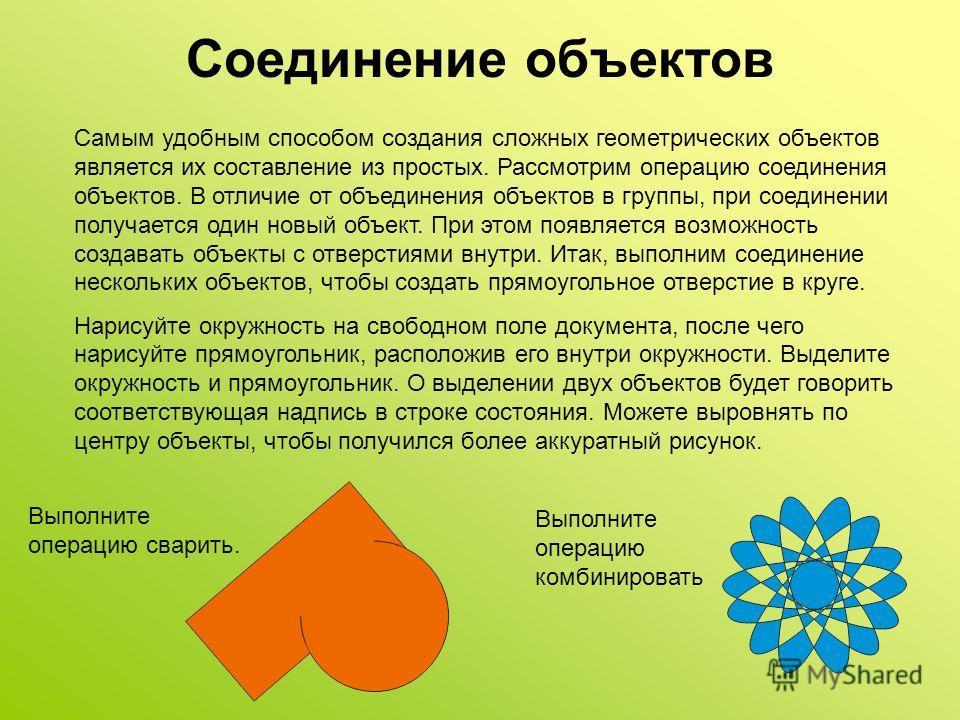 Соединение объектов Самым удобным способом создания сложных геометрических объектов является их составление из простых. Рассмотрим операцию соединения объектов. В отличие от объединения объектов в группы, при соединении получается один новый объект.