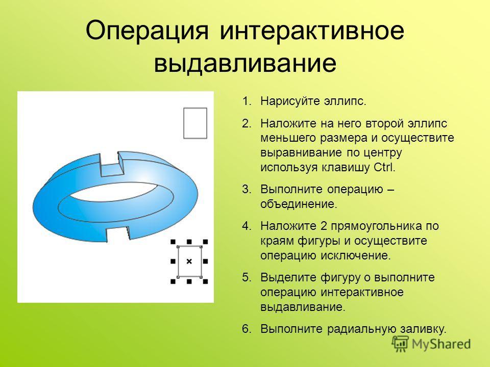 Операция интерактивное выдавливание 1.Нарисуйте эллипс. 2.Наложите на него второй эллипс меньшего размера и осуществите выравнивание по центру используя клавишу Ctrl. 3.Выполните операцию – объединение. 4.Наложите 2 прямоугольника по краям фигуры и о
