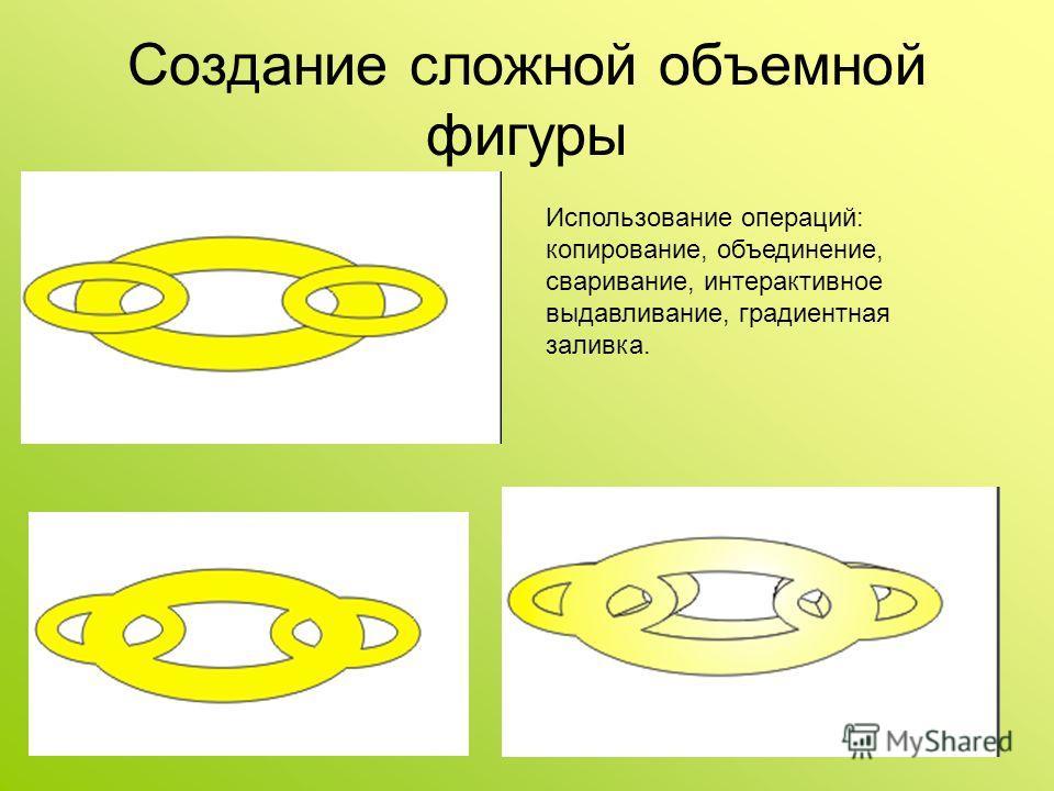 Создание сложной объемной фигуры Использование операций: копирование, объединение, сваривание, интерактивное выдавливание, градиентная заливка.