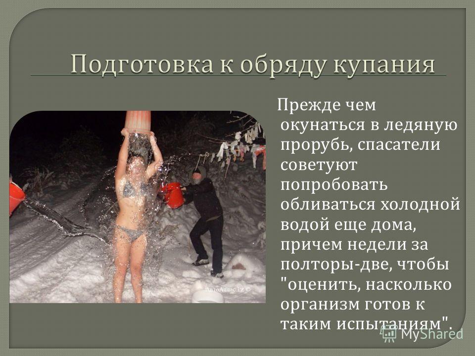 Прежде чем окунаться в ледяную прорубь, спасатели советуют попробовать обливаться холодной водой еще дома, причем недели за полторы - две, чтобы  оценить, насколько организм готов к таким испытаниям .