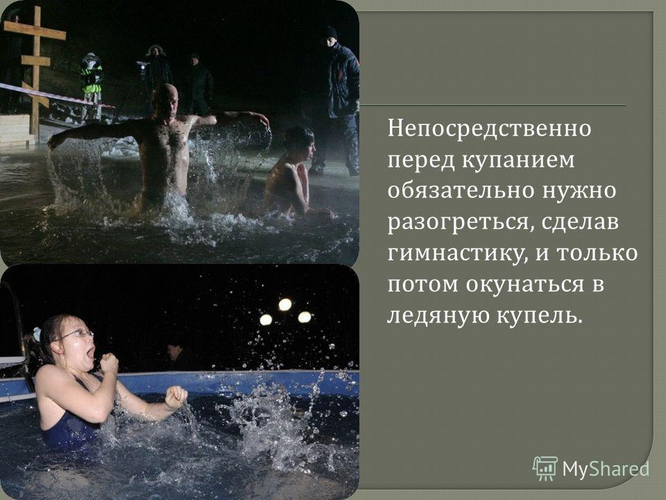 Непосредственно перед купанием обязательно нужно разогреться, сделав гимнастику, и только потом окунаться в ледяную купель.