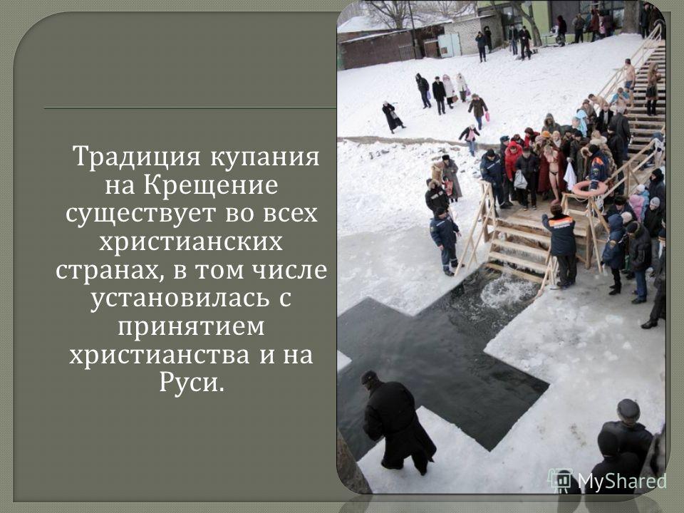 Традиция купания на Крещение существует во всех христианских странах, в том числе установилась с принятием христианства и на Руси.