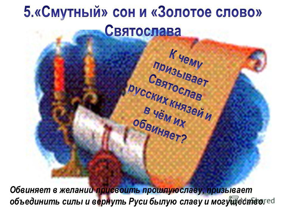 Обвиняет в желании присвоить прошлуюславу, призывает объединить силы и вернуть Руси былую славу и могущество.