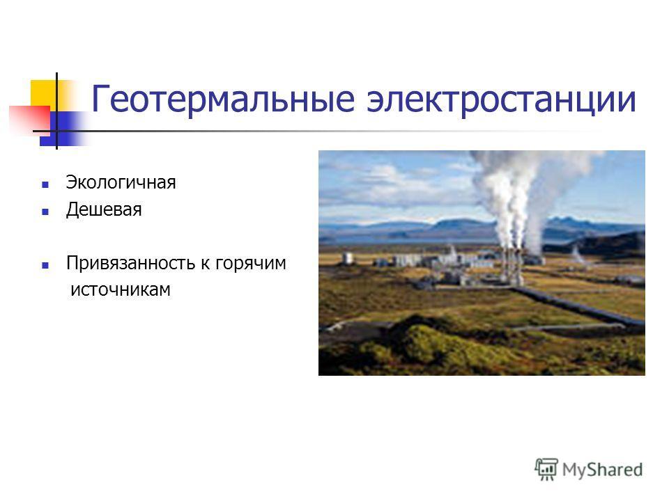 Геотермальные электростанции Экологичная Дешевая Привязанность к горячим источникам