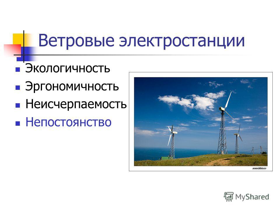 Ветровые электростанции Экологичность Эргономичность Неисчерпаемость Непостоянство