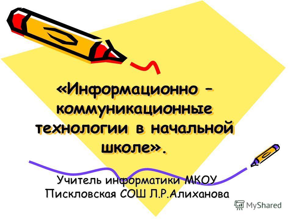 «Информационно – коммуникационные технологии в начальной школе». Учитель информатики МКОУ Пискловская СОШ Л.Р.Алиханова