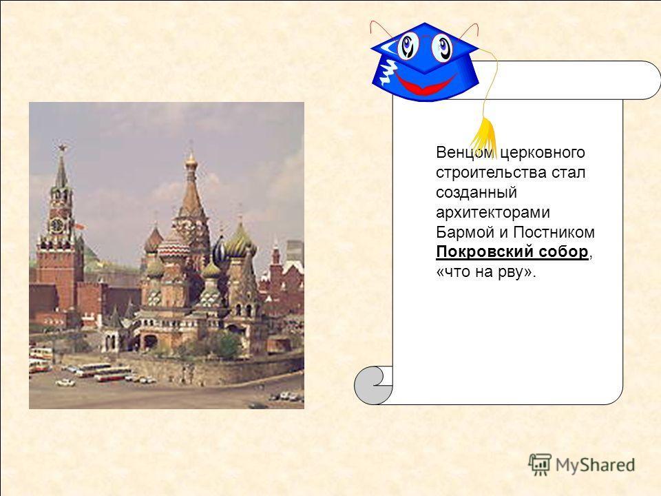Венцом церковного строительства стал созданный архитекторами Бармой и Постником Покровский собор, «что на рву».